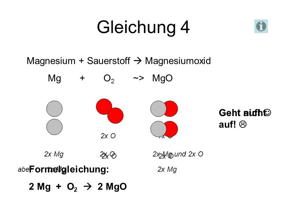 Gleichung 4 Magnesium + Sauerstoff Magnesiumoxid Mg + O 2 ~> MgO Geht nicht auf! 2x O 1x O 2x O 2x O aber: 1x Mg 2x Mg 2x Mg 2x O 2x Mg und 2x O Geht
