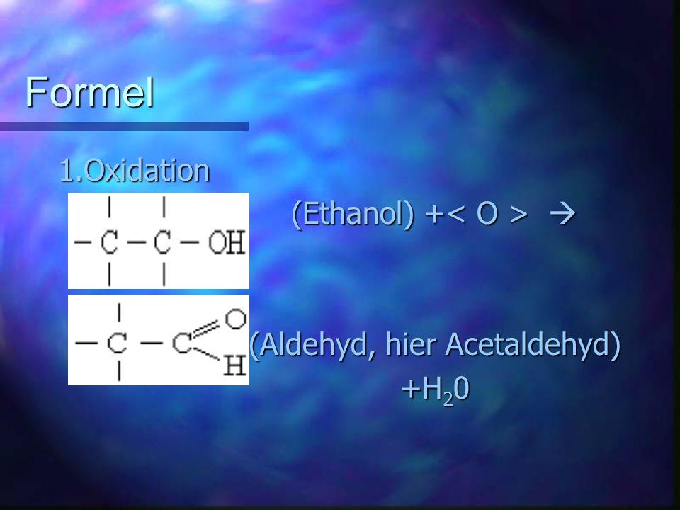 Formel 1.Oxidation (Ethanol) + (Ethanol) + (Aldehyd, hier Acetaldehyd) (Aldehyd, hier Acetaldehyd) +H 2 0 +H 2 0