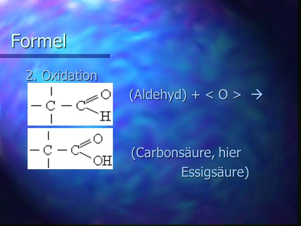 Formel 2. Oxidation (Aldehyd) + (Aldehyd) + (Carbonsäure, hier (Carbonsäure, hier Essigsäure) Essigsäure)