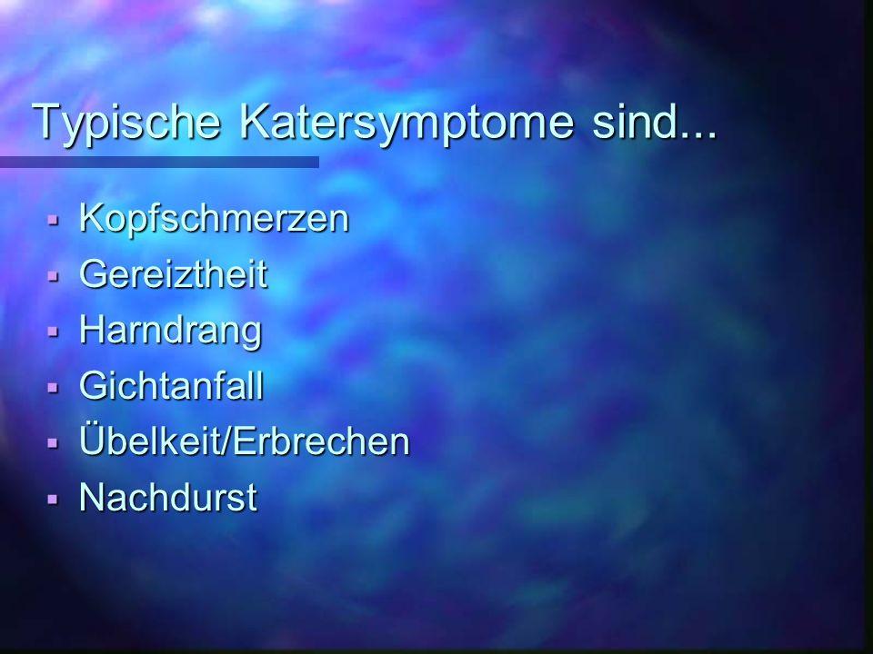 Typische Katersymptome sind... Kopfschmerzen Kopfschmerzen Gereiztheit Gereiztheit Harndrang Harndrang Gichtanfall Gichtanfall Übelkeit/Erbrechen Übel