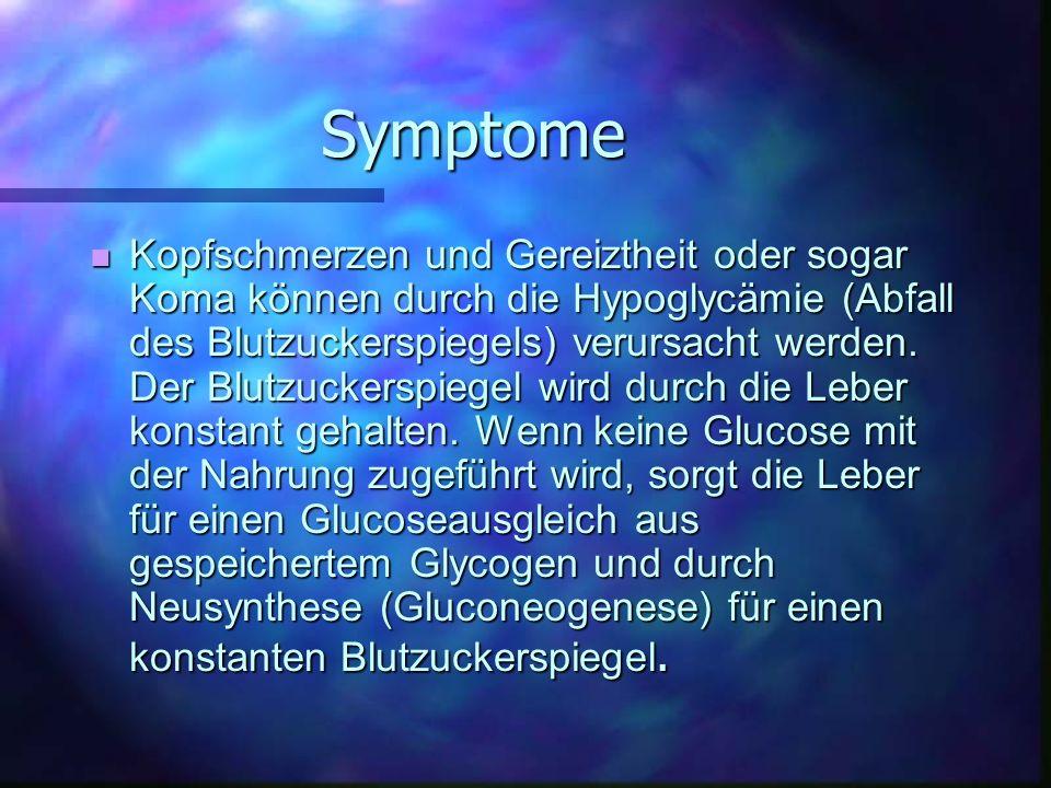 Symptome Kopfschmerzen und Gereiztheit oder sogar Koma können durch die Hypoglycämie (Abfall des Blutzuckerspiegels) verursacht werden. Der Blutzucker