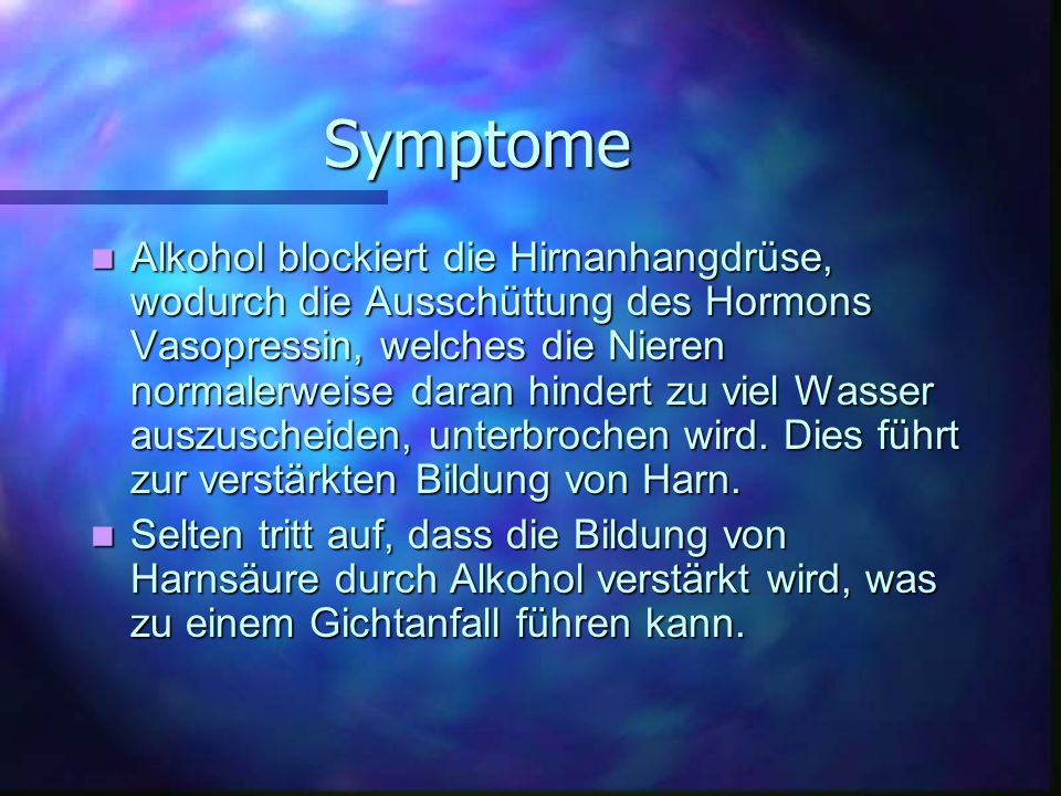 Symptome Alkohol blockiert die Hirnanhangdrüse, wodurch die Ausschüttung des Hormons Vasopressin, welches die Nieren normalerweise daran hindert zu viel Wasser auszuscheiden, unterbrochen wird.