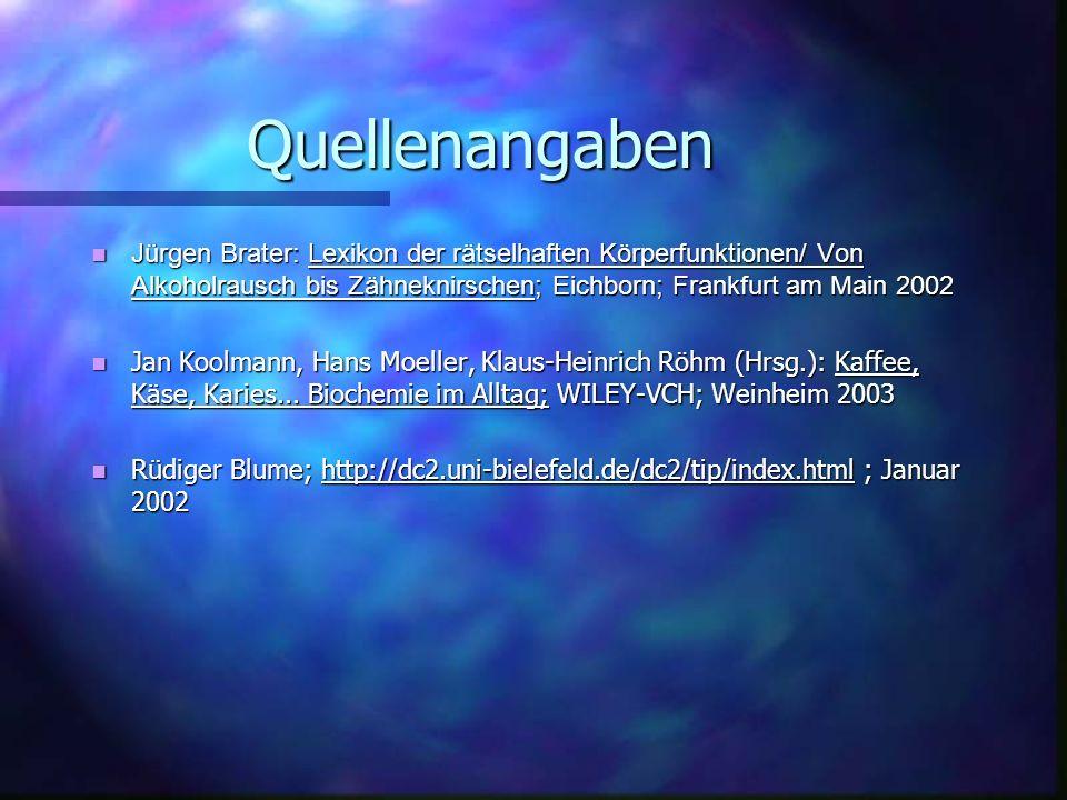 Quellenangaben Jürgen Brater: Lexikon der rätselhaften Körperfunktionen/ Von Alkoholrausch bis Zähneknirschen; Eichborn; Frankfurt am Main 2002 Jürgen