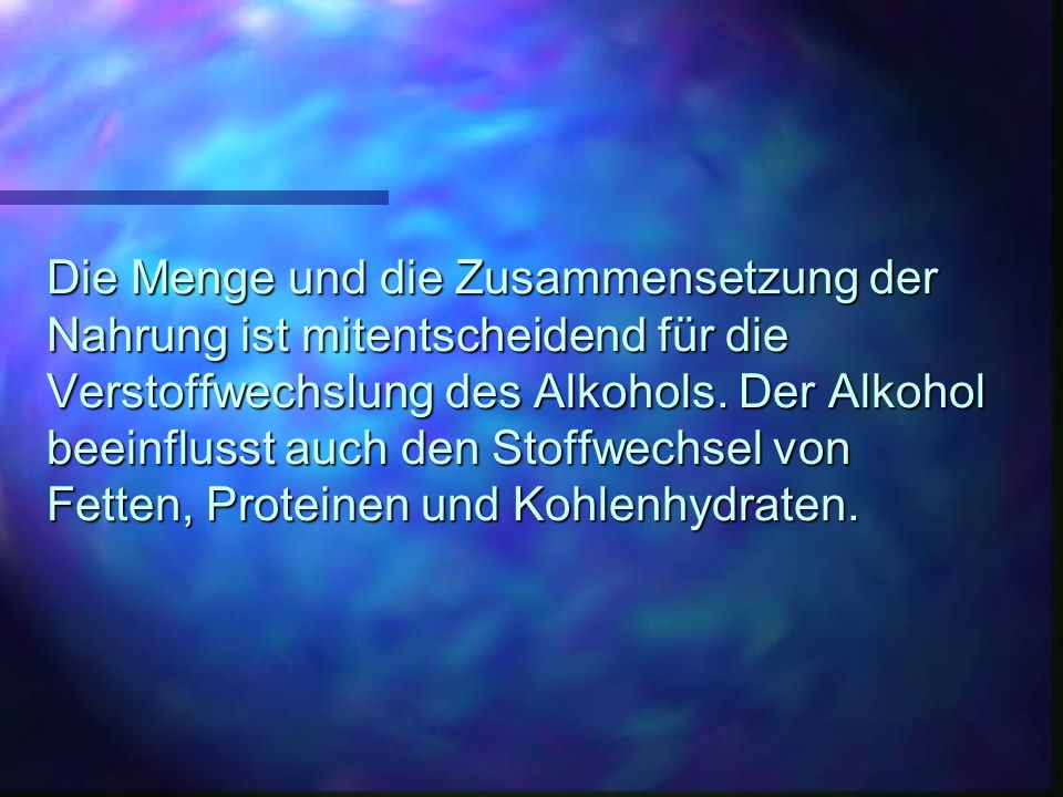 Die Menge und die Zusammensetzung der Nahrung ist mitentscheidend für die Verstoffwechslung des Alkohols. Der Alkohol beeinflusst auch den Stoffwechse