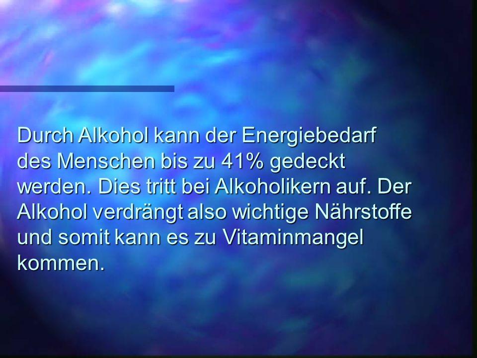 Durch Alkohol kann der Energiebedarf des Menschen bis zu 41% gedeckt werden. Dies tritt bei Alkoholikern auf. Der Alkohol verdrängt also wichtige Nähr