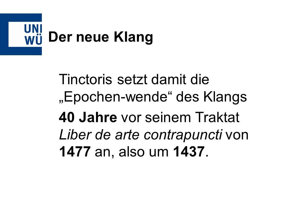 Der neue Klang Tinctoris setzt damit die Epochen-wende des Klangs 40 Jahre vor seinem Traktat Liber de arte contrapuncti von 1477 an, also um 1437.
