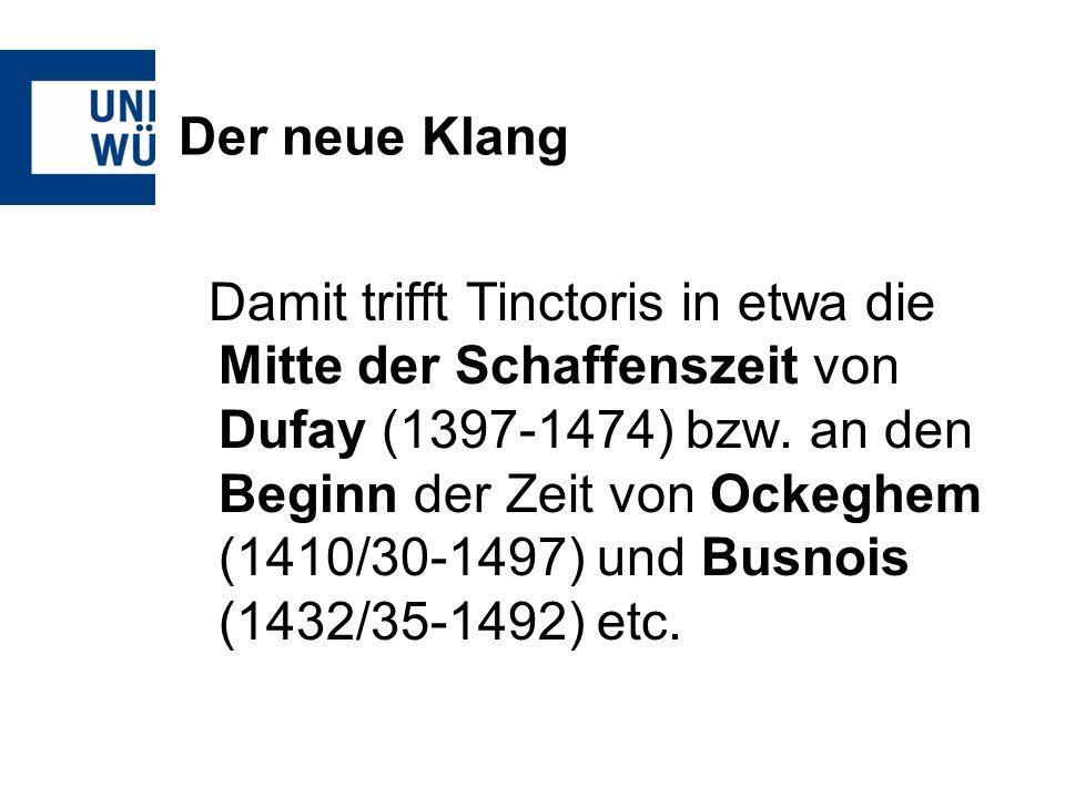 Der neue Klang Damit trifft Tinctoris in etwa die Mitte der Schaffenszeit von Dufay (1397-1474) bzw. an den Beginn der Zeit von Ockeghem (1410/30-1497