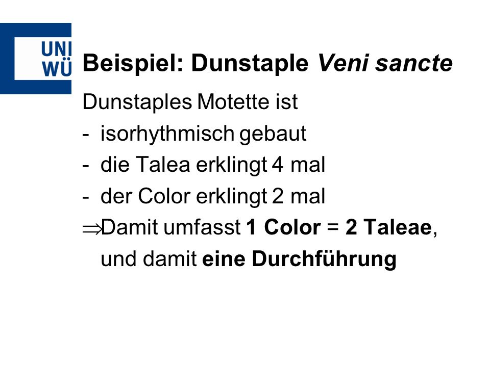 Beispiel: Dunstaple Veni sancte Dunstaples Motette ist -isorhythmisch gebaut -die Talea erklingt 4 mal -der Color erklingt 2 mal Damit umfasst 1 Color = 2 Taleae, und damit eine Durchführung