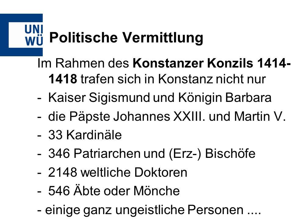 Politische Vermittlung Im Rahmen des Konstanzer Konzils 1414- 1418 trafen sich in Konstanz nicht nur -Kaiser Sigismund und Königin Barbara -die Päpste Johannes XXIII.