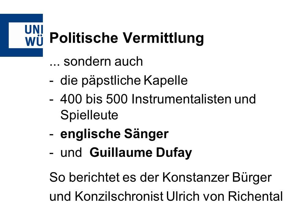 Politische Vermittlung... sondern auch -die päpstliche Kapelle -400 bis 500 Instrumentalisten und Spielleute -englische Sänger -und Guillaume Dufay So