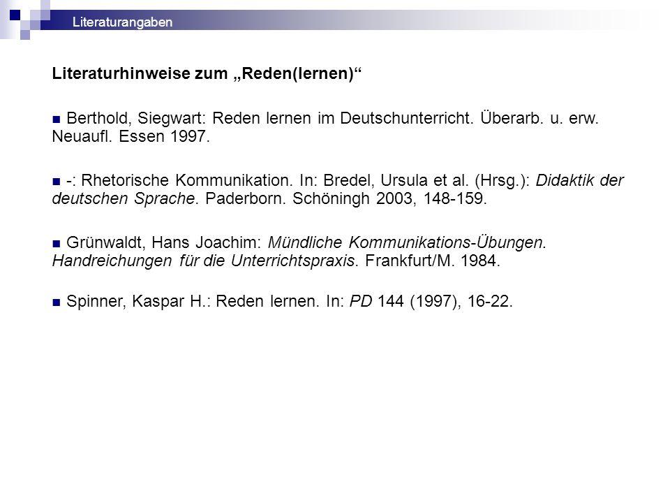 Literaturhinweise zum Reden(lernen) Berthold, Siegwart: Reden lernen im Deutschunterricht. Überarb. u. erw. Neuaufl. Essen 1997. -: Rhetorische Kommun