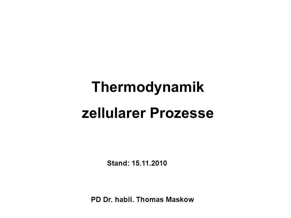 Thermodynamik zellularer Prozesse Stand: 15.11.2010 PD Dr. habil. Thomas Maskow