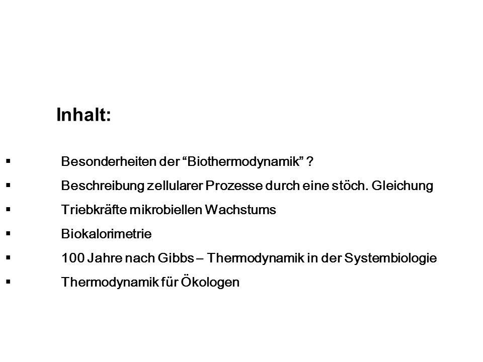 Inhalt: Besonderheiten der Biothermodynamik ? Beschreibung zellularer Prozesse durch eine stöch. Gleichung Triebkräfte mikrobiellen Wachstums Biokalor