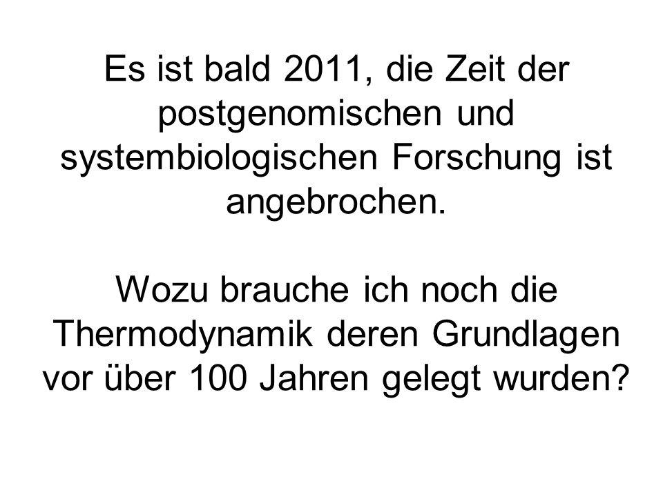 Es ist bald 2011, die Zeit der postgenomischen und systembiologischen Forschung ist angebrochen. Wozu brauche ich noch die Thermodynamik deren Grundla