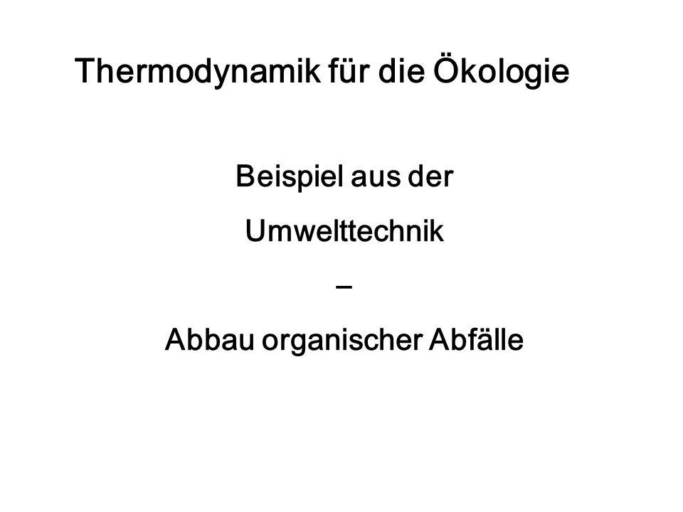 Thermodynamik für die Ökologie Beispiel aus der Umwelttechnik – Abbau organischer Abfälle