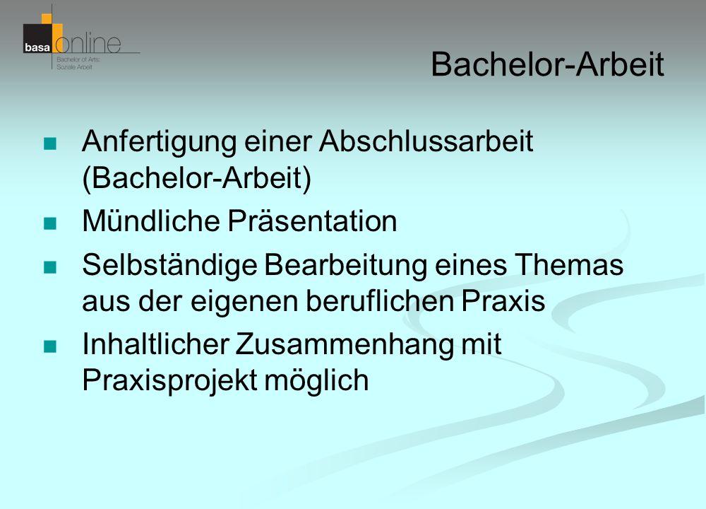 Bachelor-Arbeit Anfertigung einer Abschlussarbeit (Bachelor-Arbeit) Mündliche Präsentation Selbständige Bearbeitung eines Themas aus der eigenen beruf