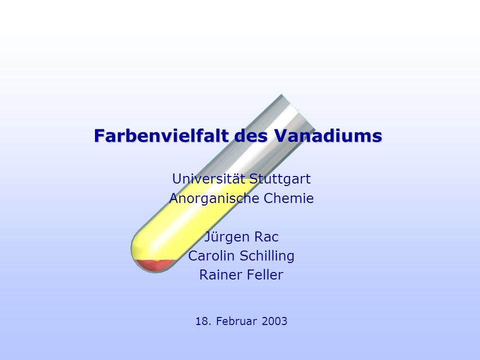 Farbenvielfalt des Vanadiums Universität Stuttgart Anorganische Chemie Jürgen Rac Carolin Schilling Rainer Feller 18. Februar 2003