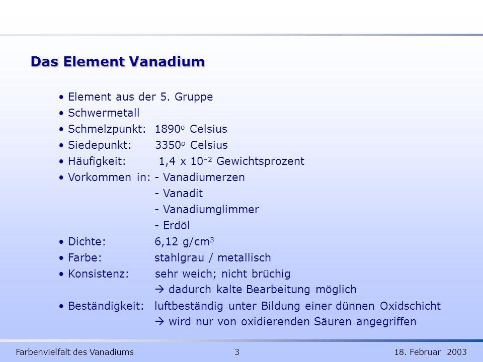 Farbenvielfalt des Vanadiums 3 18. Februar 2003 Das Element Vanadium Element aus der 5. Gruppe Schwermetall Schmelzpunkt: 1890 o Celsius Siedepunkt:33