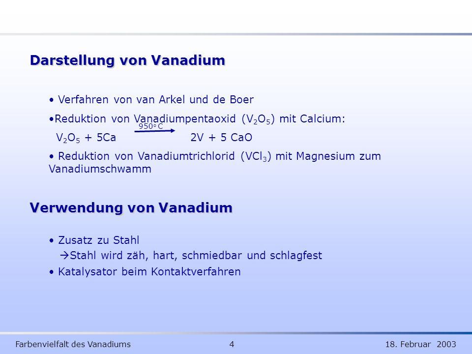 Farbenvielfalt des Vanadiums 4 18. Februar 2003 Darstellung von Vanadium Verwendung von Vanadium Zusatz zu Stahl Stahl wird zäh, hart, schmiedbar und