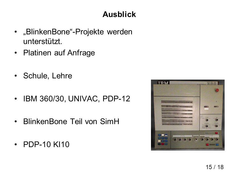15 / 18 Ausblick BlinkenBone-Projekte werden unterstützt. Platinen auf Anfrage Schule, Lehre IBM 360/30, UNIVAC, PDP-12 BlinkenBone Teil von SimH PDP-