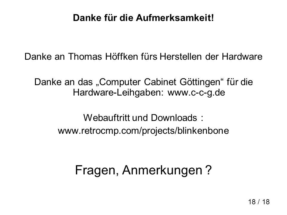 18 / 18 Danke für die Aufmerksamkeit! Danke an Thomas Höffken fürs Herstellen der Hardware Danke an das Computer Cabinet Göttingen für die Hardware-Le