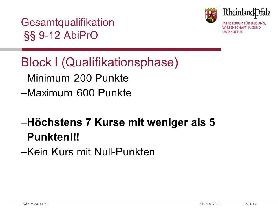 Folie 13Reform der MSS20. Mai 2010 Gesamtqualifikation §§ 9-12 AbiPrO Block I (Qualifikationsphase) –Minimum 200 Punkte –Maximum 600 Punkte –Höchstens