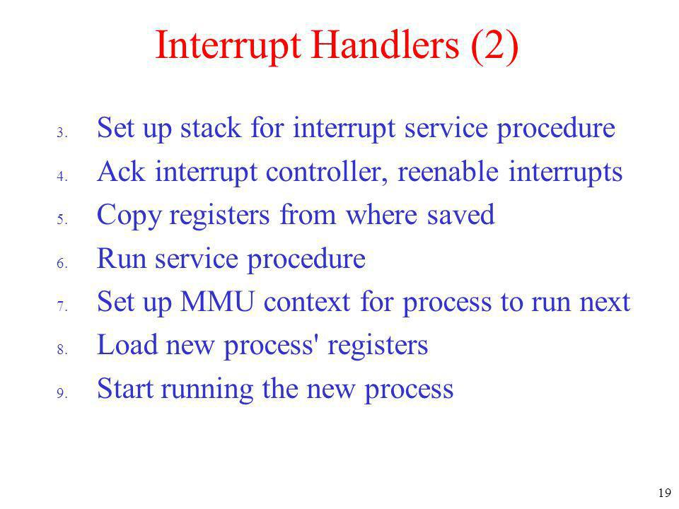 19 Interrupt Handlers (2) 3. Set up stack for interrupt service procedure 4. Ack interrupt controller, reenable interrupts 5. Copy registers from wher