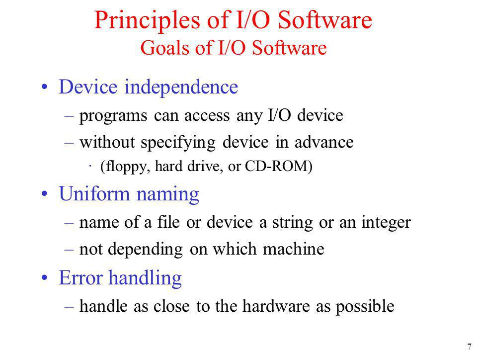 7 Principles of I/O Software Goals of I/O Software Device independence –programs can access any I/O device –without specifying device in advance ·(floppy, hard drive, or CD-ROM) Uniform naming –name of a file or device a string or an integer –not depending on which machine Error handling –handle as close to the hardware as possible