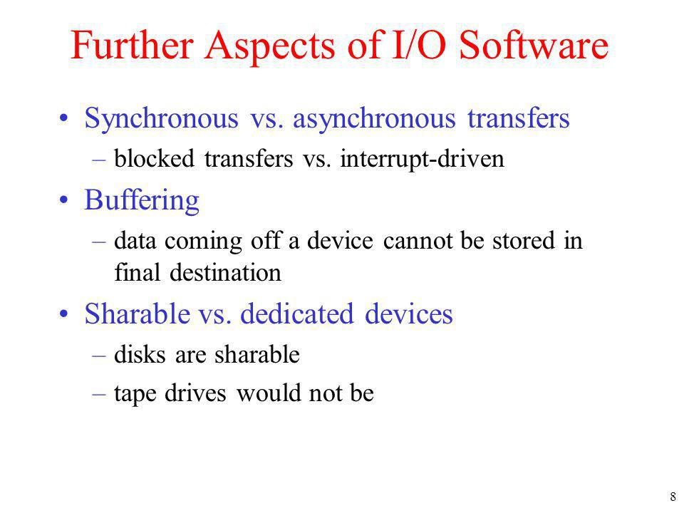 8 Further Aspects of I/O Software Synchronous vs.asynchronous transfers –blocked transfers vs.