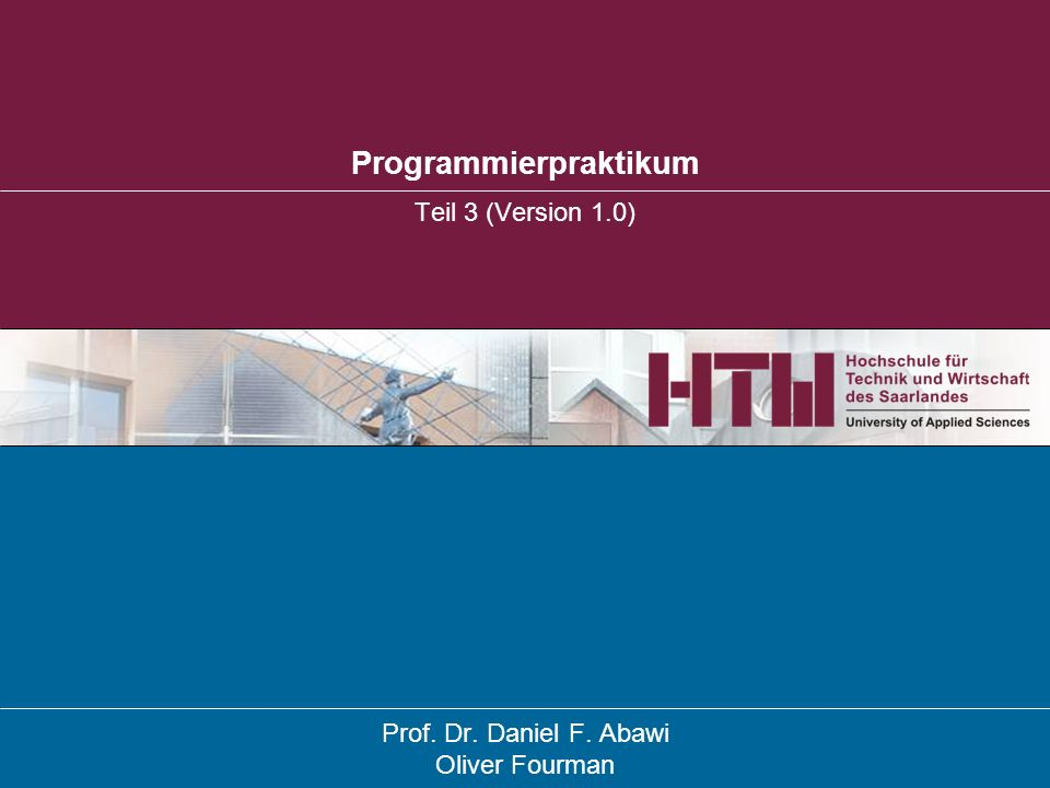 Programmierpraktikum Teil 3 (Version 1.0) Prof. Dr. Daniel F. Abawi Oliver Fourman