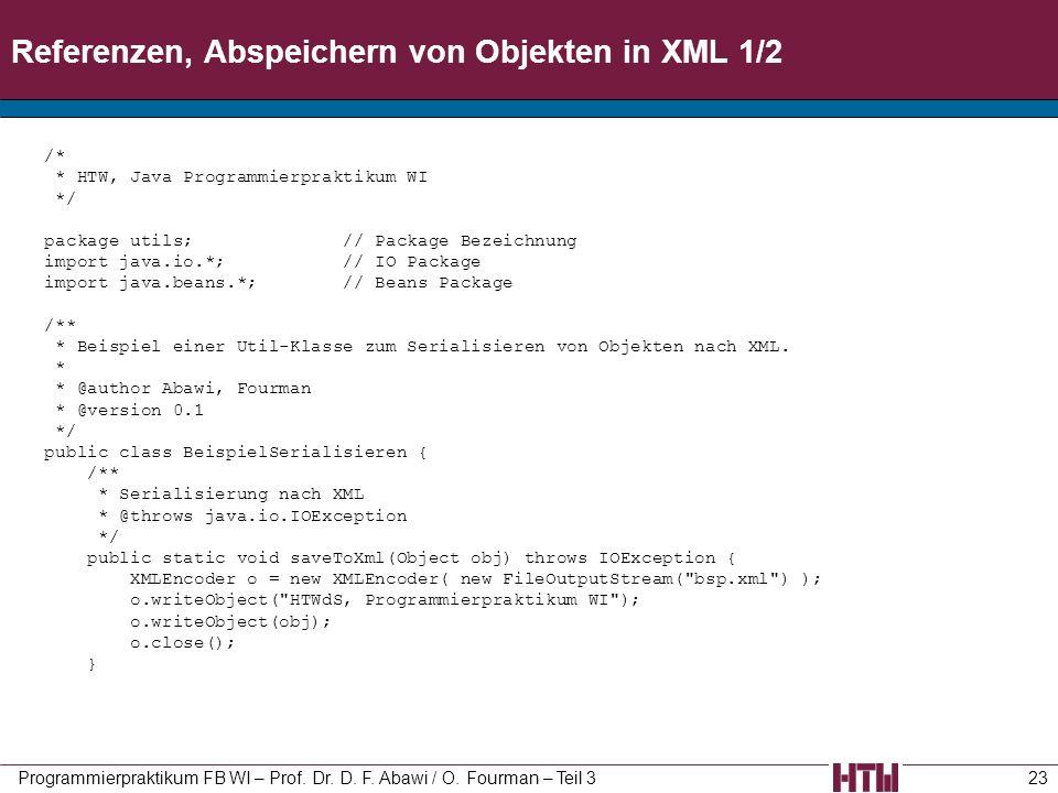 Referenzen, Abspeichern von Objekten in XML 1/2 Programmierpraktikum FB WI – Prof. Dr. D. F. Abawi / O. Fourman – Teil 323 /* * HTW, Java Programmierp