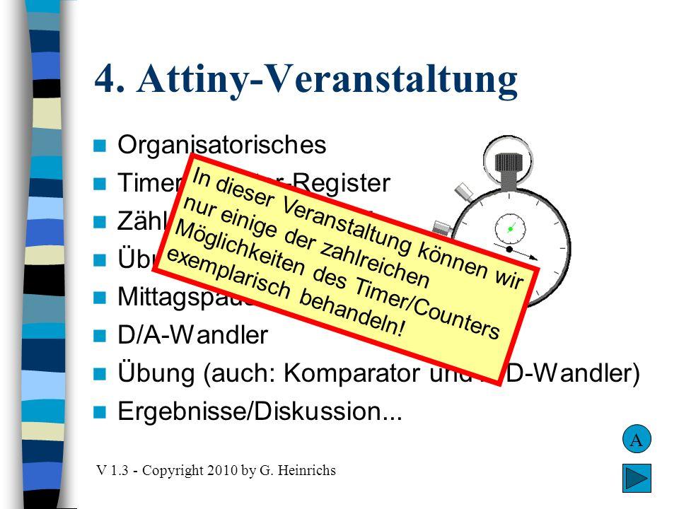 4. Attiny-Veranstaltung V 1.3 - Copyright 2010 by G. Heinrichs Organisatorisches Timer/Counter-Register Zählen, Takten, PWM Übung Mittagspause D/A-Wan