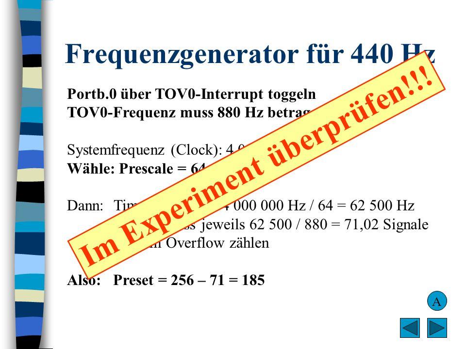 Frequenzgenerator für 440 Hz Portb.0 über TOV0-Interrupt toggeln TOV0-Frequenz muss 880 Hz betragen Systemfrequenz (Clock): 4 000 000 Hz Wähle: Presca