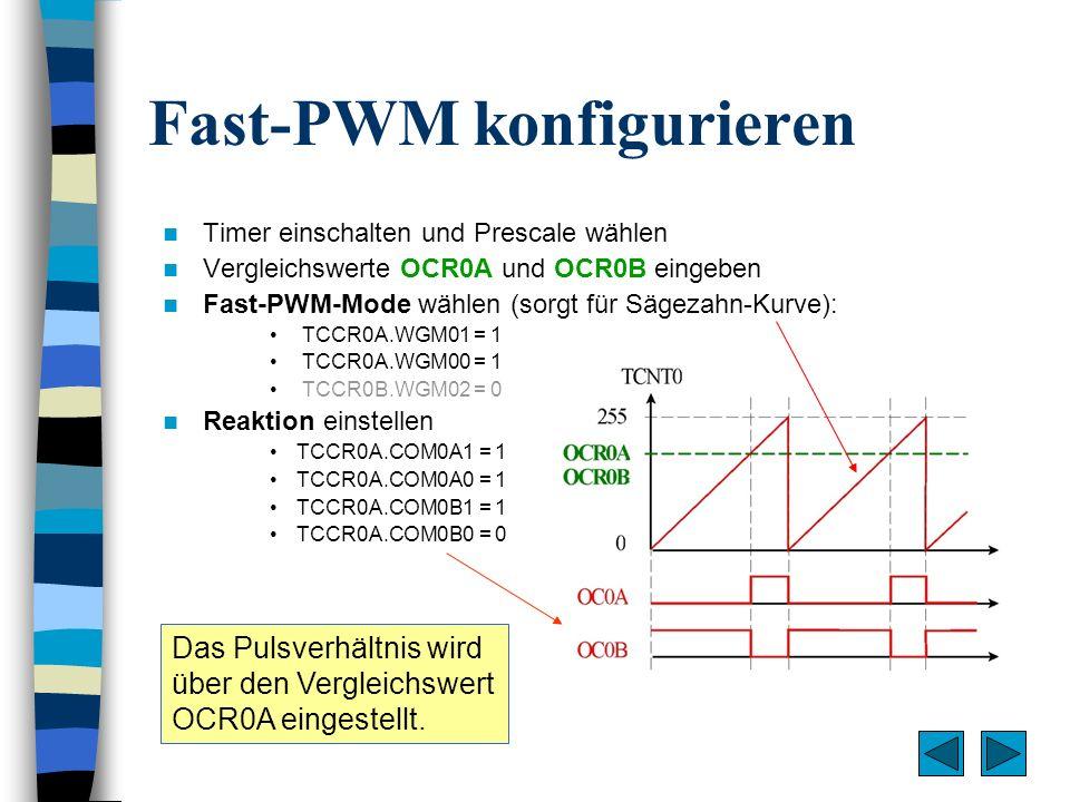 Fast-PWM konfigurieren Timer einschalten und Prescale wählen Vergleichswerte OCR0A und OCR0B eingeben Fast-PWM-Mode wählen (sorgt für Sägezahn-Kurve):