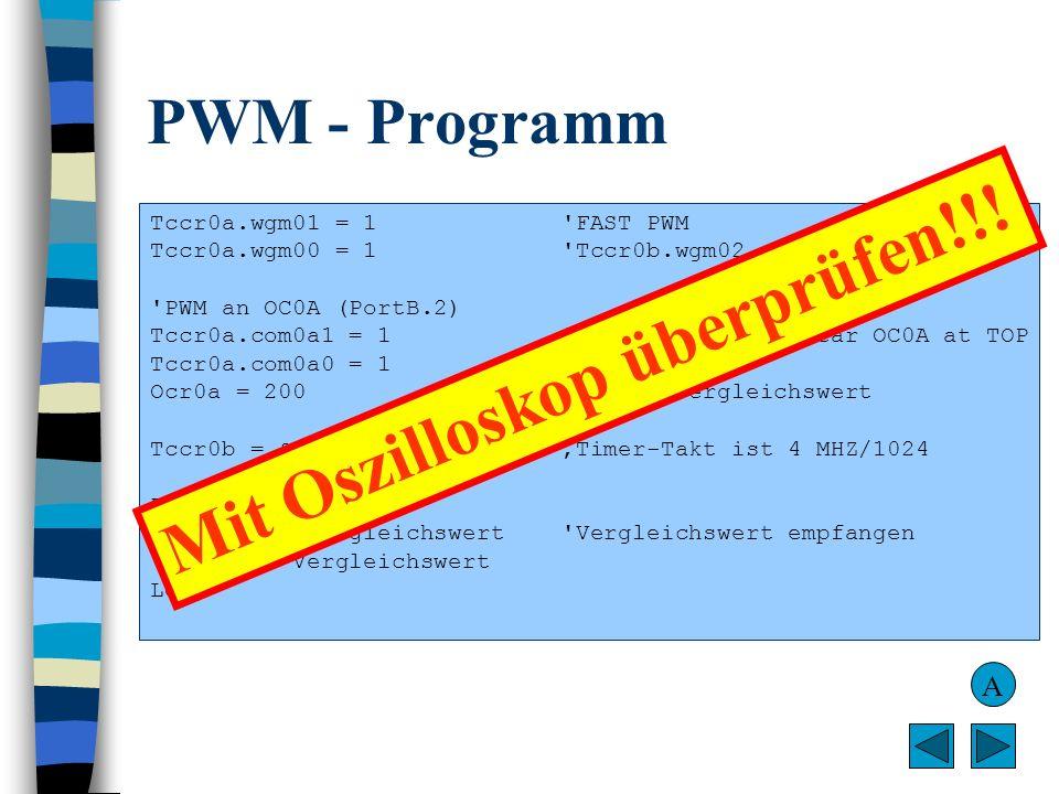 PWM - Programm Tccr0a.wgm01 = 1 'FAST PWM Tccr0a.wgm00 = 1 'Tccr0b.wgm02 standardmäßig auf 0 'PWM an OC0A (PortB.2) Tccr0a.com0a1 = 1 'Compare Match,