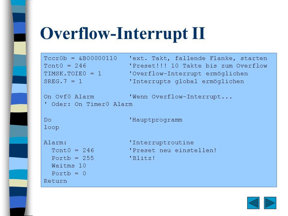 Overflow-Interrupt II Tccr0b = &B00000110 'ext. Takt, fallende Flanke, starten Tcnt0 = 246 'Preset!!! 10 Takte bis zum Overflow TIMSK.TOIE0 = 1 'Overf