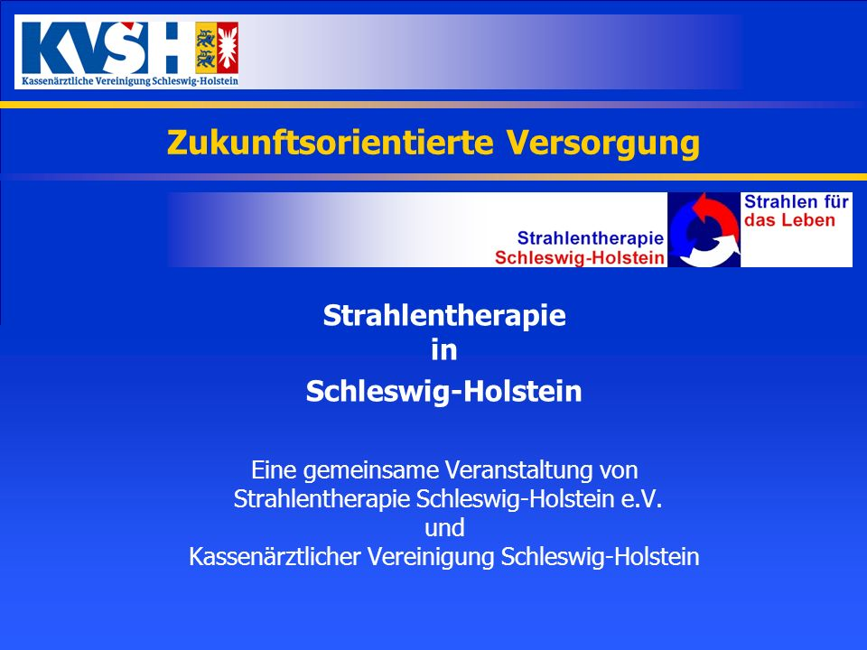 Zukunftsorientierte Versorgung Strahlentherapie in Schleswig-Holstein Eine gemeinsame Veranstaltung von Strahlentherapie Schleswig-Holstein e.V. und K