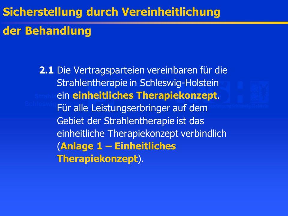2.1Die Vertragsparteien vereinbaren für die Strahlentherapie in Schleswig-Holstein ein einheitliches Therapiekonzept. Für alle Leistungserbringer auf