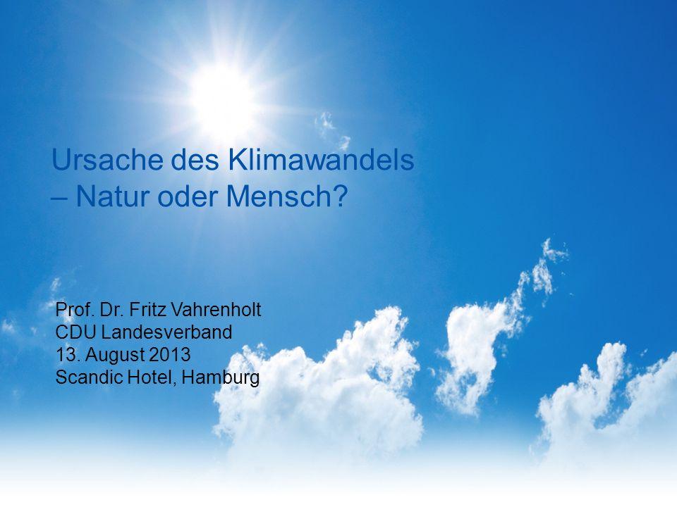 Prof. Dr. Fritz Vahrenholt CDU Landesverband 13. August 2013 Scandic Hotel, Hamburg Ursache des Klimawandels – Natur oder Mensch?