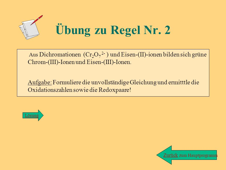 Lösung zu Übung/Regel 1: Cr 2 O 7 2- + Fe 2+ ---> Cr 3+ + Fe 3+ zurück