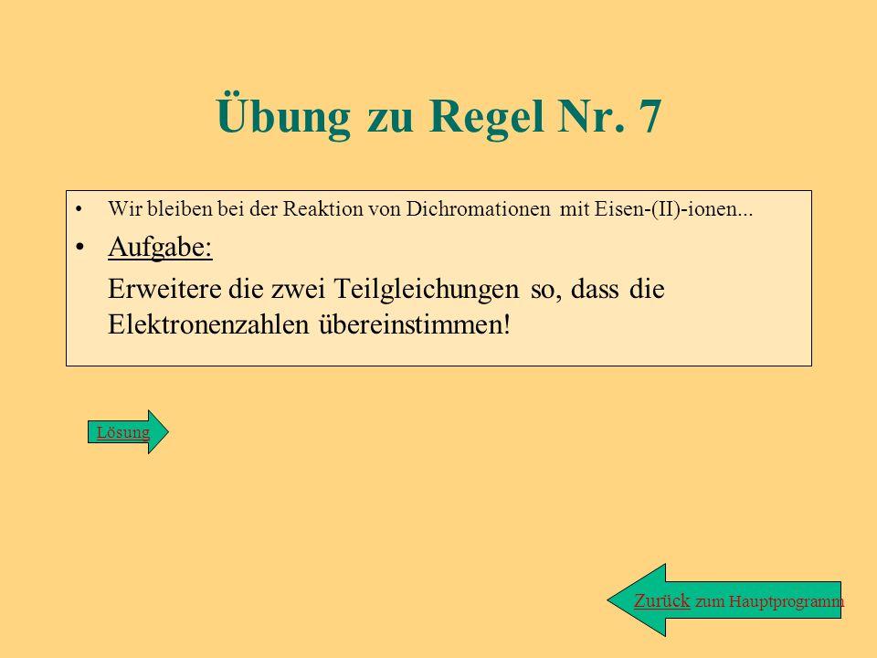 Lösung zu Übung/Regel 6: zurück Red.: Cr 2 O 7 2- + 6e - + 14 H 3 O + ---> 2Cr 3+ + 21H 2 O Ox.: Fe 2+ ---> Fe 3+ + e - (kein Ausgleich nötig)