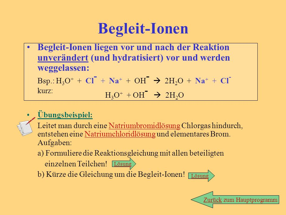 Begleit-Ionen Begleit-Ionen liegen vor und nach der Reaktion unverändert (und hydratisiert) vor und werden weggelassen: Bsp.: H 3 O + + Cl - + Na + +