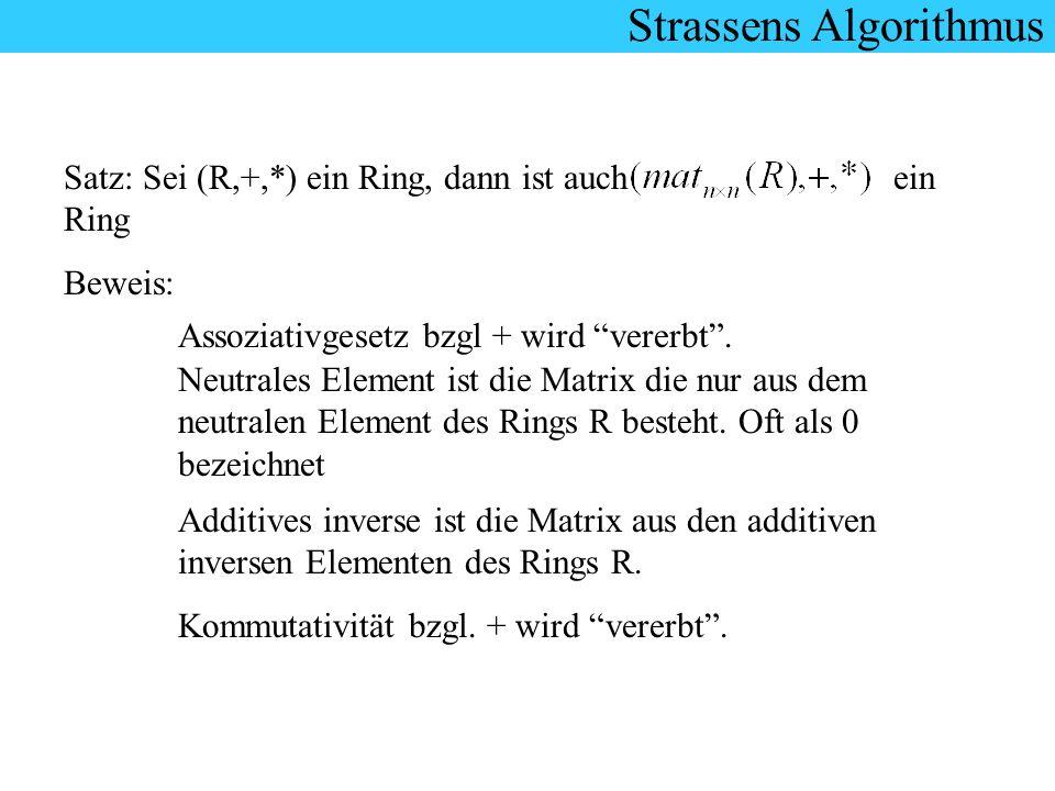 Strassens Algorithmus Satz: Sei (R,+,*) ein Ring, dann ist auch ein Ring Beweis: Assoziativgesetz bzgl + wird vererbt. Neutrales Element ist die Matri