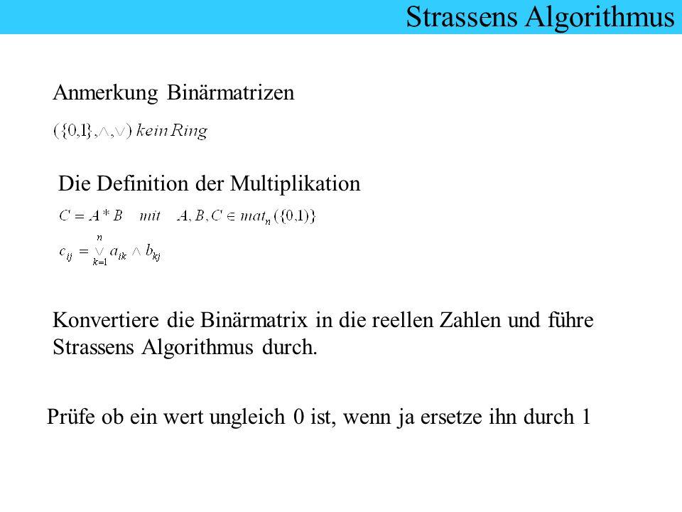Anmerkung Binärmatrizen Die Definition der Multiplikation Konvertiere die Binärmatrix in die reellen Zahlen und führe Strassens Algorithmus durch. Prü