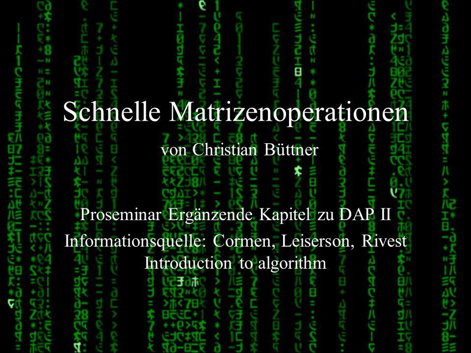 Schnelle Matrizenoperationen von Christian Büttner Proseminar Ergänzende Kapitel zu DAP II Informationsquelle: Cormen, Leiserson, Rivest Introduction
