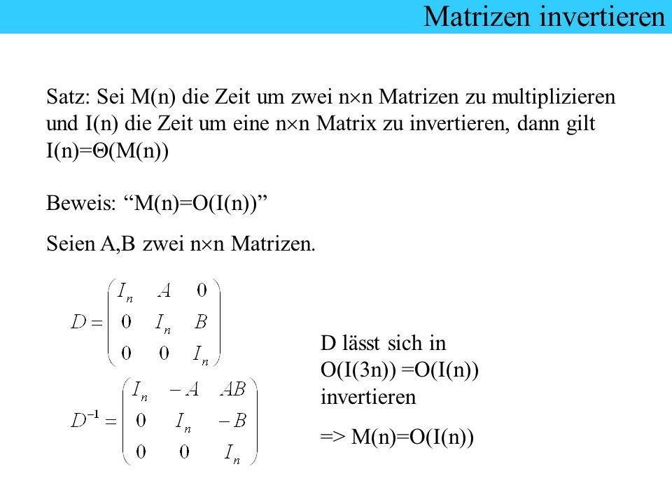 Matrizen invertieren Satz: Sei M(n) die Zeit um zwei n n Matrizen zu multiplizieren und I(n) die Zeit um eine n n Matrix zu invertieren, dann gilt I(n