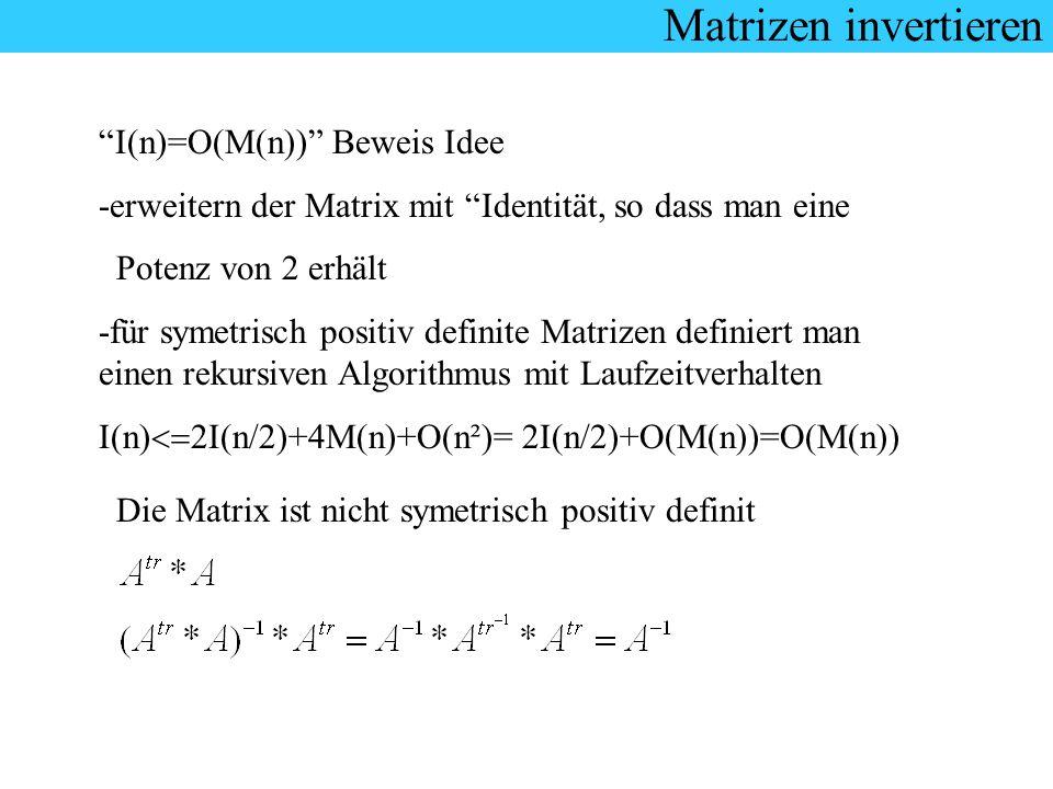 Matrizen invertieren I(n)=O(M(n)) Beweis Idee -erweitern der Matrix mit Identität, so dass man eine Potenz von 2 erhält -für symetrisch positiv defini