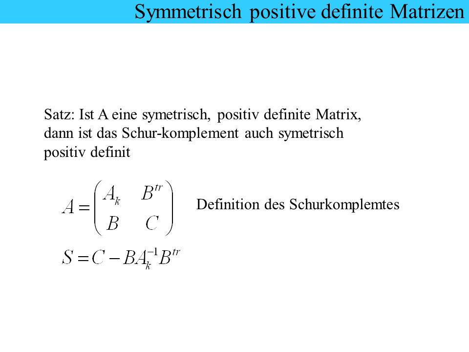 Symmetrisch positive definite Matrizen Satz: Ist A eine symetrisch, positiv definite Matrix, dann ist das Schur-komplement auch symetrisch positiv def