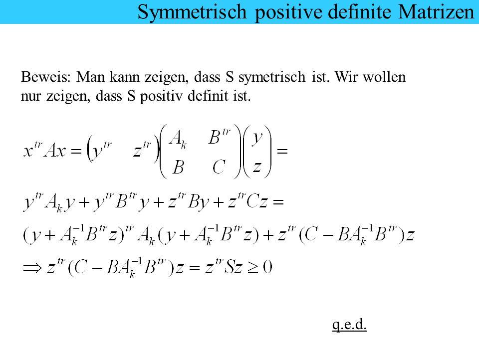 Symmetrisch positive definite Matrizen Beweis: Man kann zeigen, dass S symetrisch ist. Wir wollen nur zeigen, dass S positiv definit ist. q.e.d. Symme