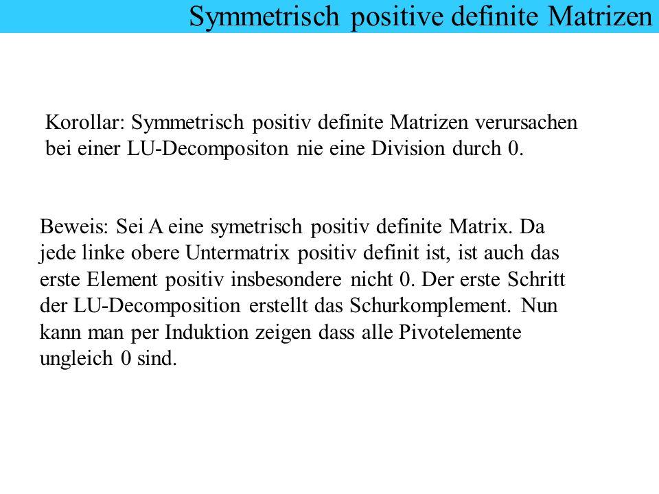 Korollar: Symmetrisch positiv definite Matrizen verursachen bei einer LU-Decompositon nie eine Division durch 0. Beweis: Sei A eine symetrisch positiv